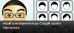 играй в интернете игры Создай своего персонажа