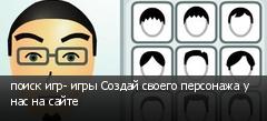 поиск игр- игры Создай своего персонажа у нас на сайте