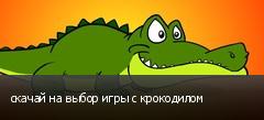 скачай на выбор игры с крокодилом