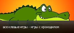 все клевые игры - игры с крокодилом