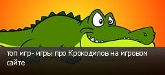 топ игр- игры про Крокодилов на игровом сайте