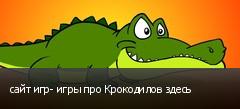 сайт игр- игры про Крокодилов здесь