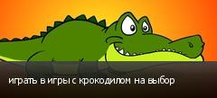 играть в игры с крокодилом на выбор