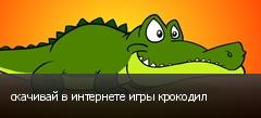 скачивай в интернете игры крокодил