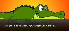 поиграть в игры с крокодилом сейчас