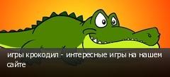 игры крокодил - интересные игры на нашем сайте