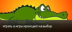 играть в игры крокодил на выбор