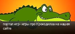 портал игр- игры про Крокодилов на нашем сайте