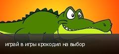 играй в игры крокодил на выбор