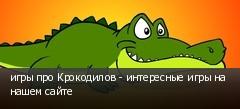 игры про Крокодилов - интересные игры на нашем сайте