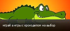 играй в игры с крокодилом на выбор
