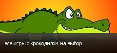 все игры с крокодилом на выбор
