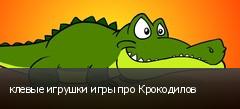 клевые игрушки игры про Крокодилов