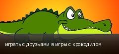 играть с друзьями в игры с крокодилом