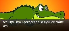 все игры про Крокодилов на лучшем сайте игр