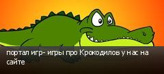 портал игр- игры про Крокодилов у нас на сайте