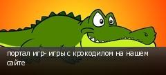 портал игр- игры с крокодилом на нашем сайте