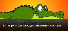топ игр- игры крокодил на нашем портале