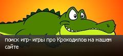 поиск игр- игры про Крокодилов на нашем сайте