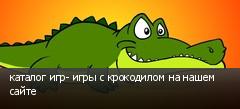 каталог игр- игры с крокодилом на нашем сайте