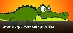 играй в игры крокодил с друзьями