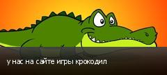 у нас на сайте игры крокодил
