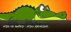 игра на выбор - игры крокодил
