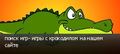 поиск игр- игры с крокодилом на нашем сайте