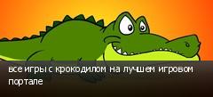 все игры с крокодилом на лучшем игровом портале