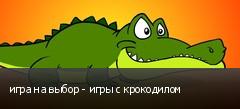 игра на выбор - игры с крокодилом