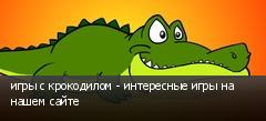 игры с крокодилом - интересные игры на нашем сайте