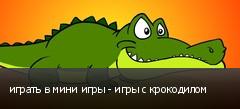 играть в мини игры - игры с крокодилом