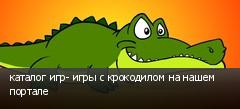 каталог игр- игры с крокодилом на нашем портале