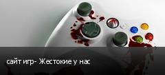сайт игр- Жестокие у нас