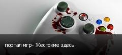 портал игр- Жестокие здесь