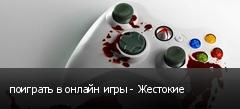 поиграть в онлайн игры - Жестокие