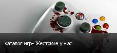 каталог игр- Жестокие у нас