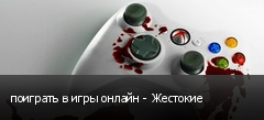 поиграть в игры онлайн - Жестокие