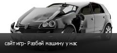 сайт игр- Разбей машину у нас