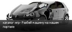 каталог игр- Разбей машину на нашем портале