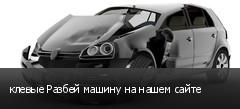 клевые Разбей машину на нашем сайте