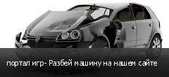 портал игр- Разбей машину на нашем сайте