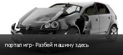 портал игр- Разбей машину здесь