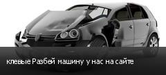 клевые Разбей машину у нас на сайте