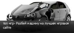 топ игр- Разбей машину на лучшем игровом сайте