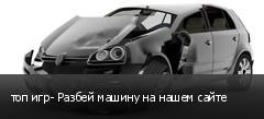 топ игр- Разбей машину на нашем сайте