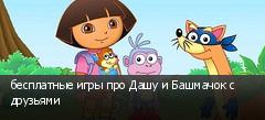 бесплатные игры про Дашу и Башмачок с друзьями