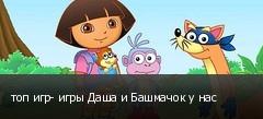 топ игр- игры Даша и Башмачок у нас