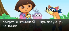 поиграть в игры онлайн - игры про Дашу и Башмачок