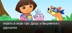 играть в игры про Дашу и Башмачок с друзьями